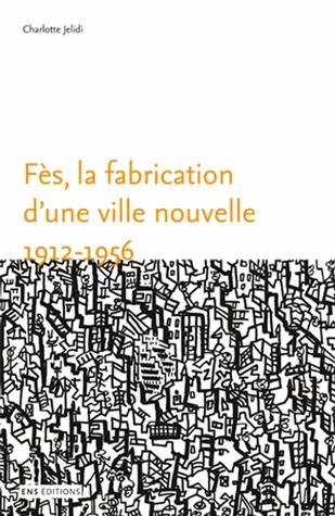Fès, la fabrication d'une ville nouvelle (1912-1956)