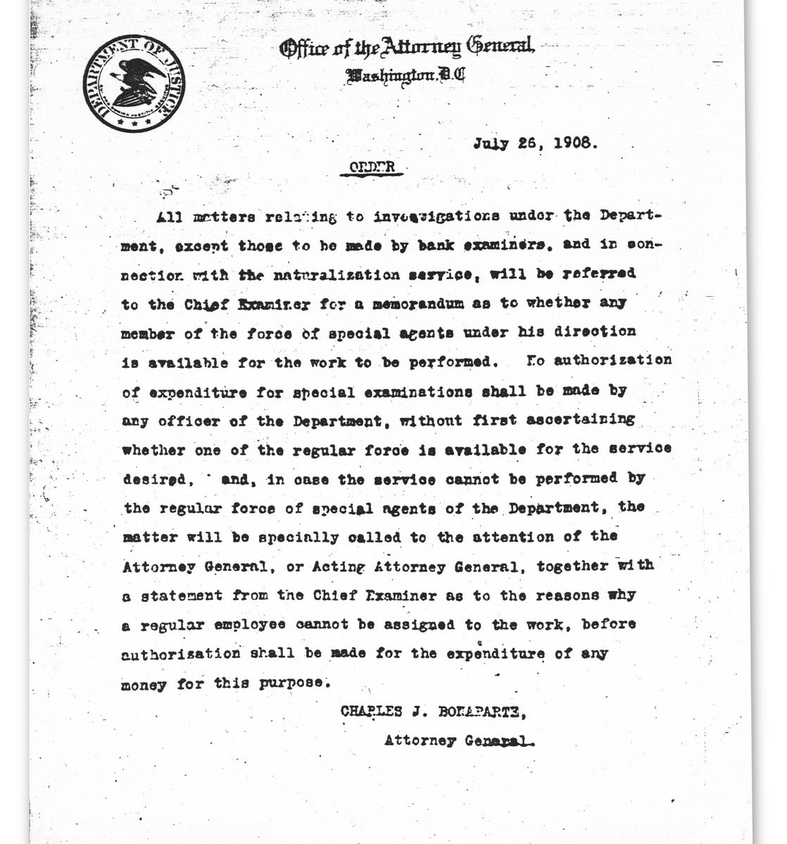 "It all started with a short memo, dated July 26, 1908, and signed by Charles J. Bonaparte, Attorney General, describing a ""regular force of special agents"" available to investigate certain cases of the Department of Justice. This memo is celebrated as the official birth of the Federal Bureau of Investigation—known throughout the world today as the FBI."