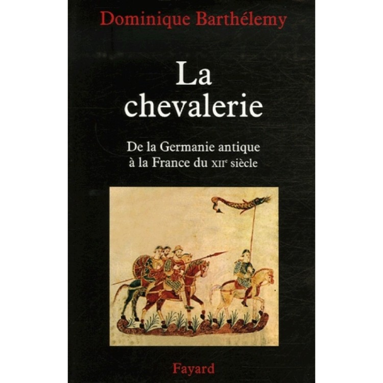 La chevalerie De la Germanie antique à la France du XIIe siècle (Dominique Barthélemy 2007)