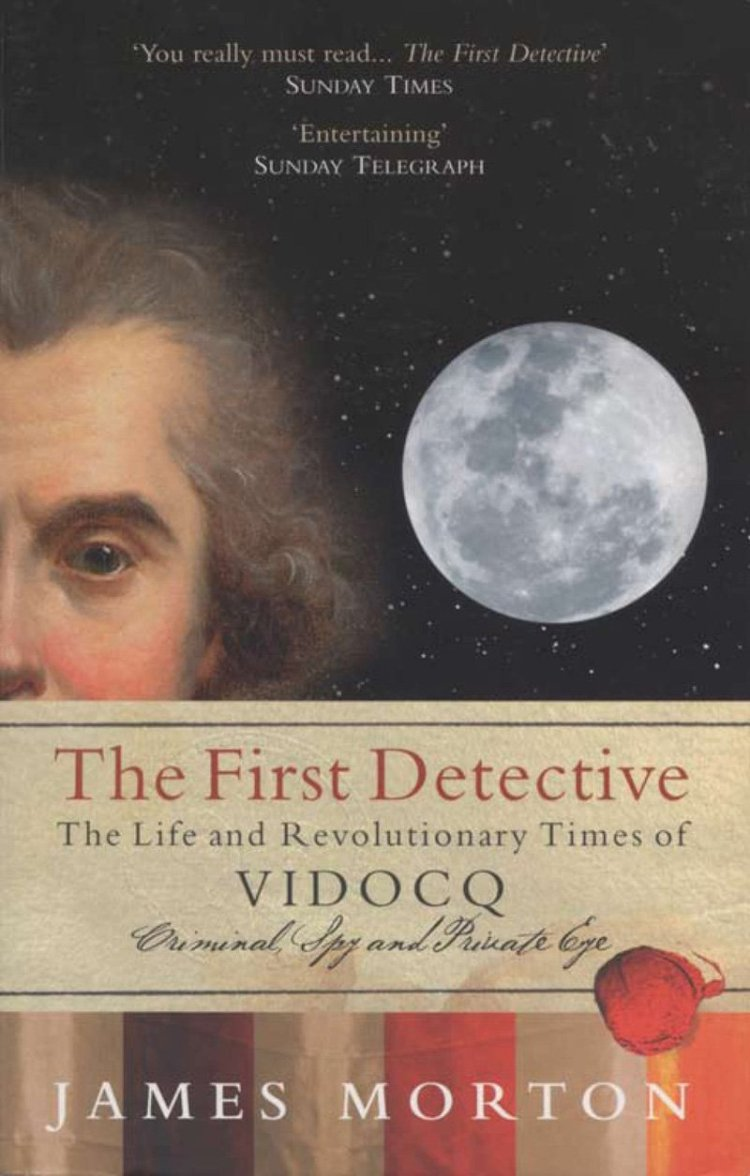The First Detective The Life and Revolutionary Times of Vidocq Criminal, Spy and Private Eye