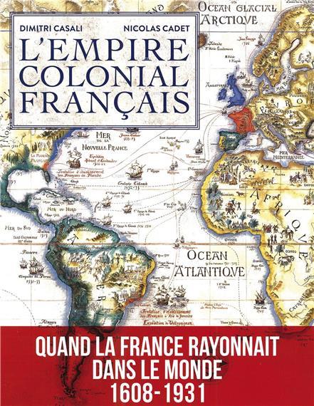 L´empire colonial français - Quand la France rayonnait dans le monde 1608-1931