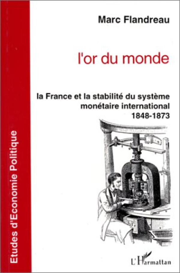 L'OR DU MONDE La France et la stabilité du système monétaire international 1848-1873