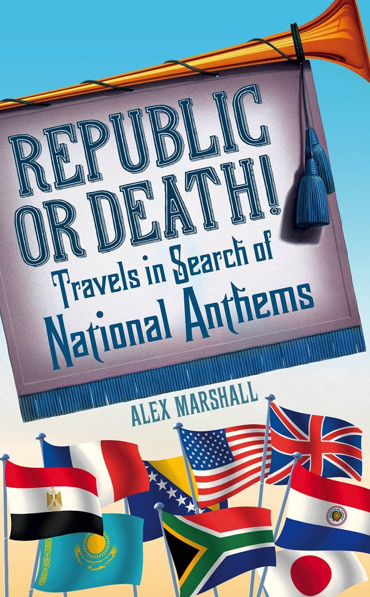 Republic or Death Travels in Search of National Anthems (Alex Marshall, 2015)