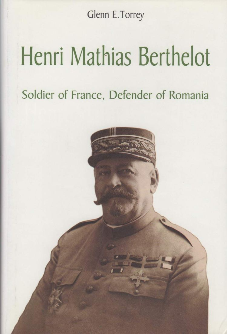 Henri Mathias Berthelot Soldier of France, Defender of Romania 1861-1931 (Glenn E. Torrey, 2000)