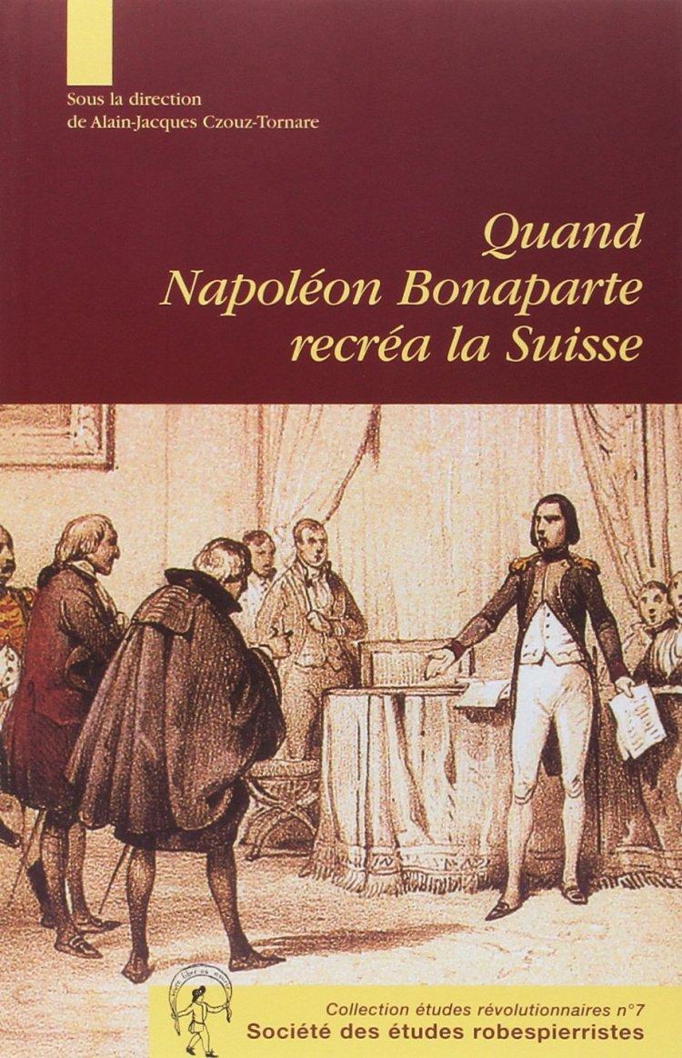 Quand Napoléon Bonaparte recréa la Suisse (Alain-Jacques Czouz-Tornare (Dir.), 2005)