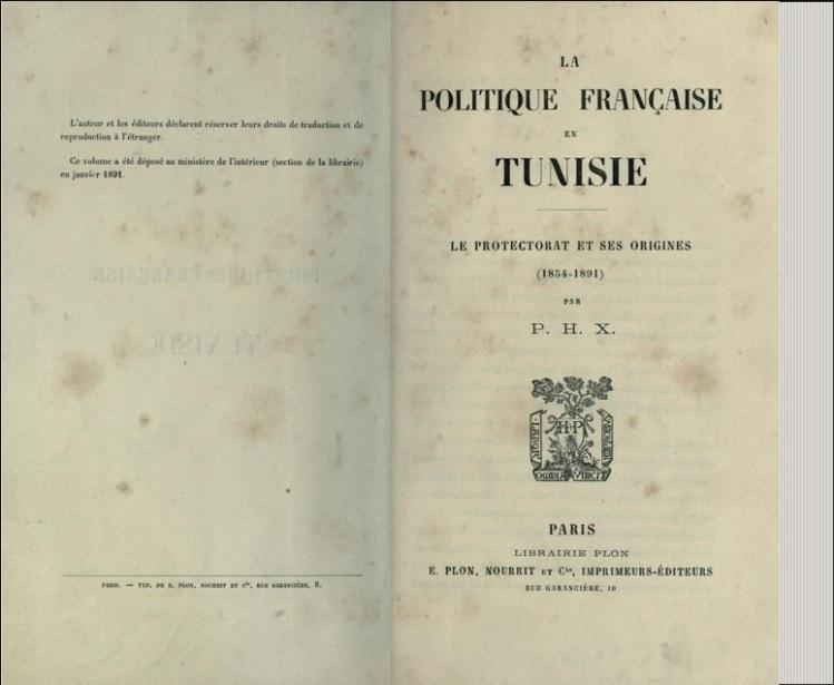 La politique française en Tunisie; le protectorat et ses origines (1854-1891) par P.H.X (1891)